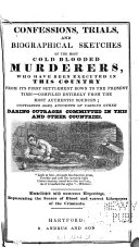 Confessions, Trials, and Biographical Sketches of the Most Cold Blooded Murderers, who Have Been Executed in this Country from Its First Settlement Down to the Present Time ...