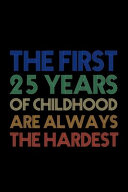 The First 25 Years Of Childhood Are Always The Hardest