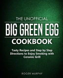 The Unofficial Big Green Egg Cookbook  Tasty Recipes and Step by Step Directions to Enjoy Smoking with Ceramic Grill