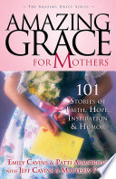 Amazing Grace for Mothers  : 101 Stories of Faith, Hope, Inspiration and Humor