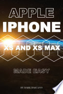 Apple Iphone Xs and Xs Max: Made Easy
