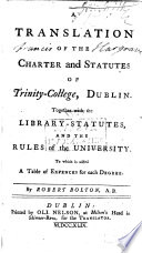 A translation of the charter and statutes of Trinity College  Dublin  Together with the library statutes and the rules of the University  To which is added  a table of expences for each degree  By R  Bolton