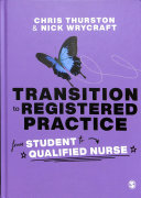 Transition to registered practice : from student to qualified nurse / [edited by] Chris Thurston, Nick Wrycraft