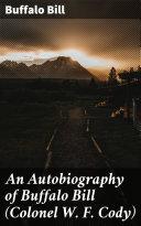An Autobiography of Buffalo Bill  Colonel W  F  Cody