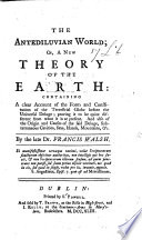The Antediluvian World; Or, a New Theory of the Earth: Containing a Clear Account of the Form and Constitution of the Terrestrial Globe Before the Universal Deluge; Proving it to be Quite Different from what it is at Present, Etc