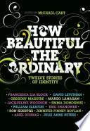How Beautiful the Ordinary Michael Cart, Francesca Lia Block, David Levithan, Ron Koertge, Eric Shanower, Julie Anne Peters, Jennifer Finney Boylan, William Sleater, Emma Donoghue Cover