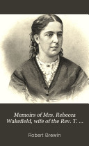 Memoirs of Mrs  Rebecca Wakefield  Wife of the Rev  T  Wakefield  United Methodist Free Churches Missionary in Eastern Africa