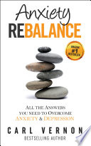 """Anxiety Rebalance: All the Answers You Need to Overcome Anxiety and Depression"" by Carl Vernon"