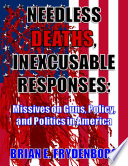 Needless Deaths  Inexcusable Responses  Missives On Guns  Policy  and Politics In America Book