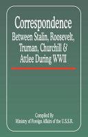 Correspondence Between Stalin, Roosevelt, Truman, Churchill & Atlee During WWII