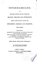 Intermarriage  Or  The Mode in Which  and the Causes Why  Beauty  Health  and Intellect  Result from Certain Unions  and Deformity  Disease  and Insanity  from Others Book