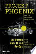 Projekt Phoenix  : Der Roman über IT und DevOps – Neue Erfolgsstrategien für Ihre Firma