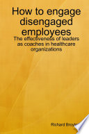 How to engage disengaged employees  The effectiveness of leaders as coaches in healthcare organizations