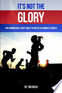 It  s Not the Glory  The Remarkable First Thirty Years of US Women  s Soccer