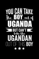 Can Take Boy Out Of Uganda But Can T Take The Ugandan Out Of This Boy Pride Proud Patriotic 120 Pages 6 X 9 Notebook
