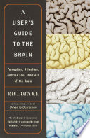 """""""A User's Guide to the Brain: Perception, Attention, and the Four Theatres of the Brain"""" by John J. Ratey, M.D."""
