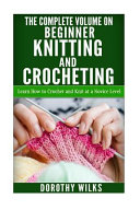 The Complete Volume on Beginner Knitting and Crocheting