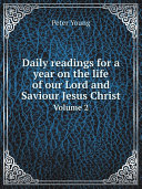 Daily readings for a year on the life of our Lord and Saviour Jesus Christ