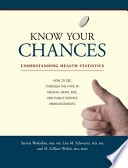 """Know Your Chances: Understanding Health Statistics"" by Steven Woloshin, Lisa M. Schwartz, H. Gilbert Welch M.D., M.P.H."
