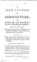 A new system of agriculture  or  A plain  easy  and demonstrative method of speedily growing rich     By a country gentleman
