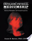 Unfolding Physical Mediumship  Historical  Philosophical  and Personal Perspectives