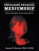 Unfolding Physical Mediumship: Historical, Philosophical, and Personal Perspectives