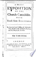 A Brief Exposition of the Church catechism  With Proofs from Scripture  By John Lord Bishop of Chichester  Late Rector of St  Mildred s Poultrey  and St  Mary Cole  London