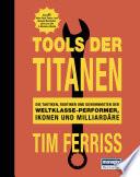 Tools der Titanen  : Die Taktiken, Routinen und Gewohnheiten der Weltklasse-Performer, Ikonen und Milliardäre