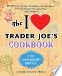 The I Love Trader Joe S Cookbook 10th Anniversary Edition