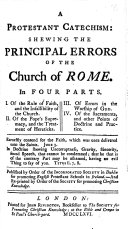 A Protestant catechism  shewing the principal errors of the Church of Rome  In four parts  etc