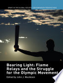 Bearing Light  Flame Relays and the Struggle for the Olympic Movement
