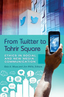 From Twitter to Tahrir Square: Ethics in Social and New Media Communication [2 volumes]