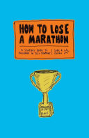 How to Lose a Marathon:A Starter s Guide to Finishing in 26.2 Cha