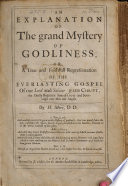 An Explanation of the grand Mystery of Godliness; or, a true and faithfull representation of the Everlasting Gospel of ... Jesus Christ, etc