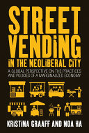 Street vending in the neoliberal city : a global perspective on the practices and policies of a marginalized economy / edited by Kristina Graaff and Noa Ha