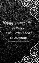 Wildly Loving Me...52 Week Like-Love-Adore Challenge