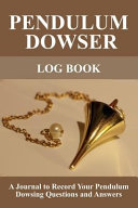 Pendulum Dowser Log Book  A Journal to Record Your Pendulum Dowsing Questions and Answers