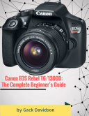 Canon Eos Rebel T6 1300d  The Complete Beginner   s Guide