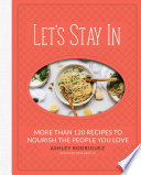 """Let's Stay In: More than 120 Recipes to Nourish the People You Love"" by Ashley Rodriguez"