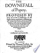 The Downefall of Poperie  proposed by way of a new challenge to all English Iesuits and Iesuited or Italianized papists  daring them     to make answere thereunto if they can