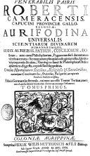 VENERABILIS PATRIS ROBERTI CAMERACENSIS, CAPUCINI PROVINCIAE GALLO-BELGICAE: AURIFODINA UNIVERSALIS SCIENTIARUM DIVINARUM HUMANARUMQUE, QUAE EX AUREIS SS. PATRUM, CONCILIORUM, DOctorum, nec-non Philosophorum, Paganorum fere ducentorum visceribus eruta: Sententiarum plusquam octoginta millia, sub titulis septingentis & ultra, Theologica simul & Philosophica Ordine alphabetico digesta, copiosissime suppeditat