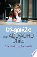 Organize Your ADD/ADHD Child  : A Practical Guide for Parents