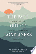 The Path Out of Loneliness: Finding and Fostering Connection to God, Ourselves, and One Another