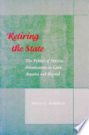 Retiring the State  : The Politics of Pension Privatization in Latin America and Beyond