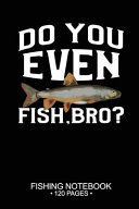 Do You Even Fish  Bro  Fishing Notebook 120 Pages