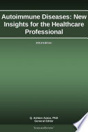 Autoimmune Diseases  New Insights for the Healthcare Professional  2013 Edition