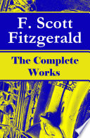 The Complete Works of F  Scott Fitzgerald  The Great Gatsby  Tender Is the Night  This Side of Paradise  The Curious Case of Benjamin Button  The Beautiful and Damned  The Love of the Last Tycoon and many more stories