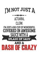 I m Not Just A Actuarial Clerk I m Just A Big Cup Of Wonderful Covered In Awesome Sauce With A Splash Of Sassy And A Dash Of Crazy
