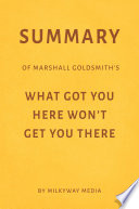 Summary Of Marshall Goldsmith S What Got You Here Won T Get You There By Milkyway Media