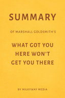Summary of Marshall Goldsmith's What Got You Here Won't Get You There by Milkyway Media